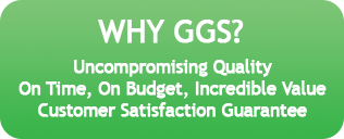 Why GGS? Uncompromising Quality, On Time, On Budget, Incredible Value and Customer Satisfaction Guarantee